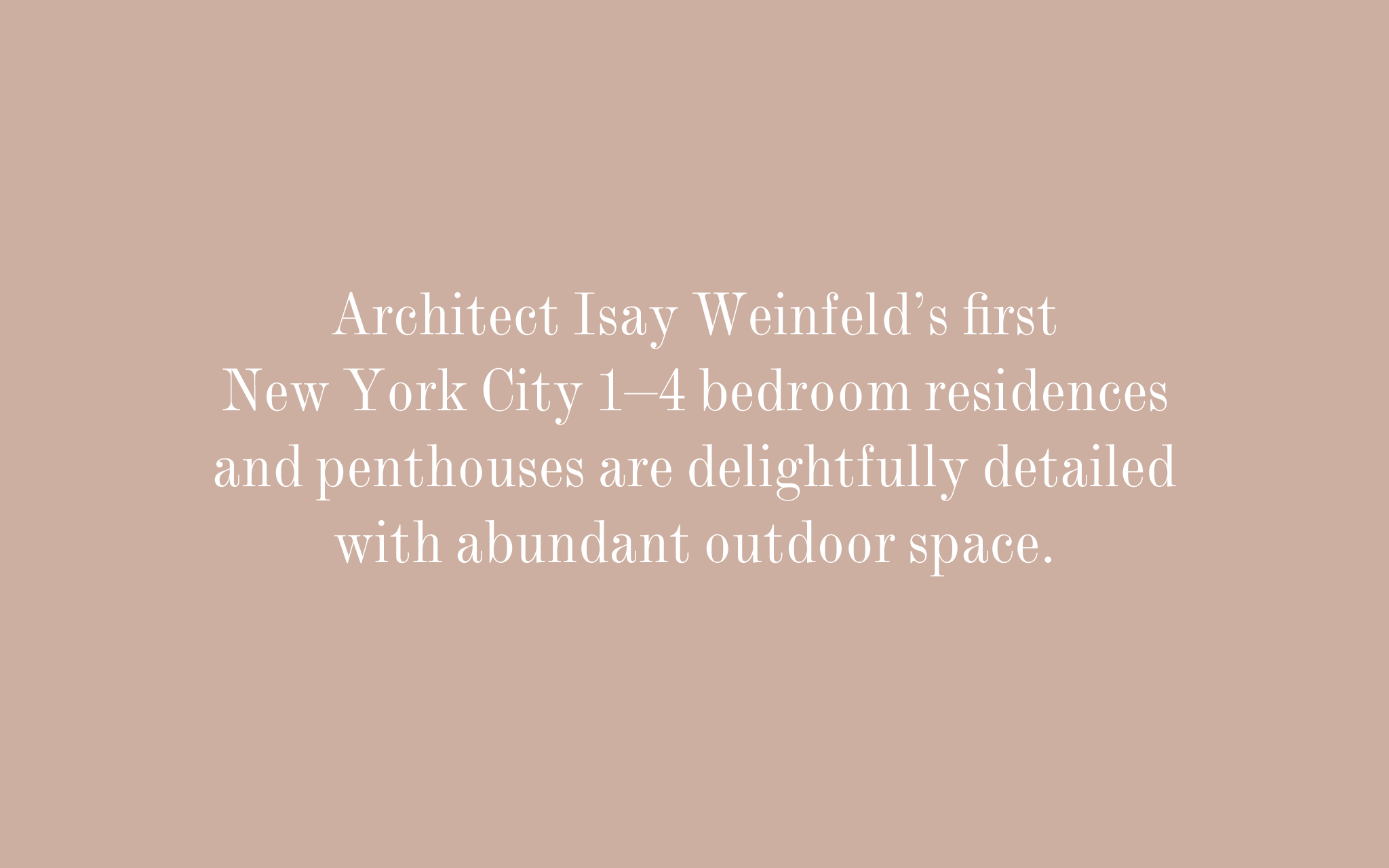 Architect Isay Weinfeld's first New York City 1–4 bedroom residences and penthouses are delightfully detailed with abundant outdoor space.